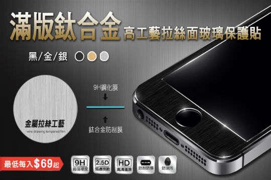 每入只要69元起,即可享有厚度0.3mm滿板鈦合金高工藝拉絲面玻璃保護貼〈任選1入/3入/5入/10入/20入/32入,型號可選:iPhone5/iPhone 5s/iPhone 5c/iPhone SE/iPhone 6/iPhone 6 plus/iPhone 6s/iPhone6s plus/iPhone 7/iPhone 7 plus,顏色可選:黑/金/銀〉
