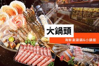 只要599元起,即可享有【大鍋頭海鮮涮涮鍋&小鍋飯】A.大鍋頭海陸雙人套餐 / B.超豪華三人海陸套餐