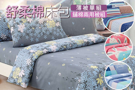只要349元起,即可享有舒柔棉單人床包二件組/(雙人/雙人加大)床包三件組/(單人/雙人四件式/雙人加大四件式)床包薄被單組/(單人三件式/雙人四件式/雙人加大四件式)床包舖棉兩用被組〈一組,款式可選:花戀藍/星空紐約/英倫娃娃兵/英倫凱蒂(紅)/英倫凱蒂(藍)/格調風情/悠藍遐想/尋覓珍愛/甜心兔/公主日記/飄絮/爵士狂想/迷迭香/格子咖啡/鄉村生活/漫步京都/玫瑰戀人〉