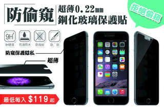 每入只要119元起,即可享有防偷窺超薄0.22mm鋼化玻璃保護貼〈任選1入/2入/4入/6入/8入/12入/16入,型號可選 :iPhone(4/4s/5/5s/5c/6/6 plus/6s/6s plus/SE/7/7 plus)/三星(S3/S4/S5/Note2/Note3/Note4/Note5)/Zenfone 2(5.0吋/5.5吋)〉