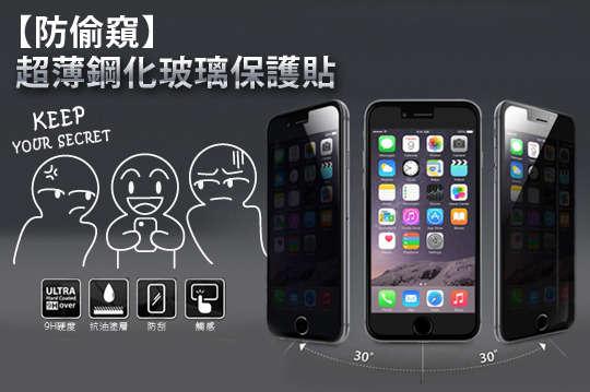 每入只要138元起,即可享有防偷窺超薄0.25mm鋼化玻璃保護貼〈任選1入/2入/4入/8入/16入,型號可選 :iPhone(4/4s/5/5s/5c/6/6 plus/6s/6s plus/SE)/三星(S3/S4/S5/Note2/Note3/Note4/Note5)/Zenfone 2(5.0吋/5.5吋)〉