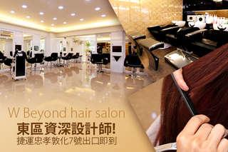 只要299元起,即可享有【W Beyond hair salon】A.小資時尚造型洗剪髮 / B.完美亮麗東區質感染髮