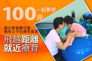 100元!【一起夢想-飛越距離,就近療育】讓台東偏鄉兒童擁有公平的療育資源