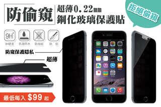 每入只要99元起,即可享有防偷窺超薄0.22mm鋼化玻璃保護貼〈任選1入/2入/4入/6入/8入/12入/16入/24入,型號可選 :iPhone(4/4s/5/5s/5c/6/6 plus/6s/6s plus/SE/7/7 plus)/三星(S3/S4/S5/Note2/Note3/Note4/Note5)/Zenfone 2(5.0吋/5.5吋)〉