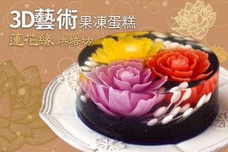 只要699元起,即可享有【蓮花緣烘焙坊】A.3D藝術果凍蛋糕一個(圓型六吋) / B.3D藝術果凍蛋糕一個(心型六吋)