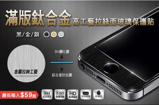 每入只要59元起,即可享有厚度0.3mm滿板鈦合金高工藝拉絲面玻璃保護貼〈任選1入/3入/5入/7入/10入/15入/20入/26入/32入,型號可選:iPhone5/iPhone 5s/iPhone 5c/iPhone SE/iPhone 6/iPhone 6 plus/iPhone 6s/iPhone6s plus/iPhone 7/iPhone 7 plus,顏色可選:黑/金/銀〉