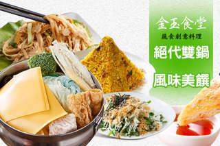 只要269元起(雙人價),即可享有【金玉食堂蔬食創意料理】A.暖洋洋絕代雙鍋 / B.雙人風味美饌