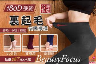 每雙只要87元起,即可享有【BeautyFocus】台灣製-180D機能裡起毛保暖褲襪〈任選1雙/2雙/3雙/5雙/10雙/13雙,款式可選:褲襪款/踩腳款/九分款,顏色可選:黑色/墨綠/咖啡/深藍/..