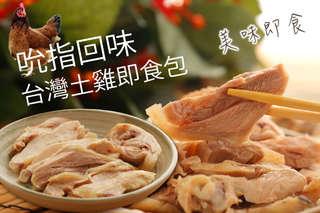 每包只要129元起,即可享有吮指回味台灣土雞即食包〈任選3包/6包/8包/12包/20包,種類可選:台灣土雞水晶油雞/台灣土雞冰釀醉雞〉